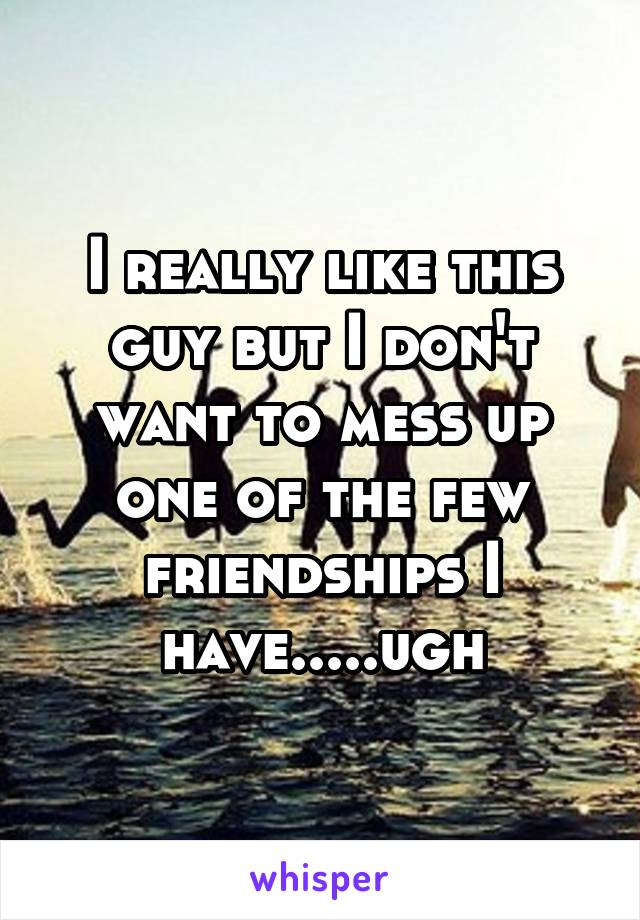 I really like this guy but I don't want to mess up one of the few friendships I have.....ugh
