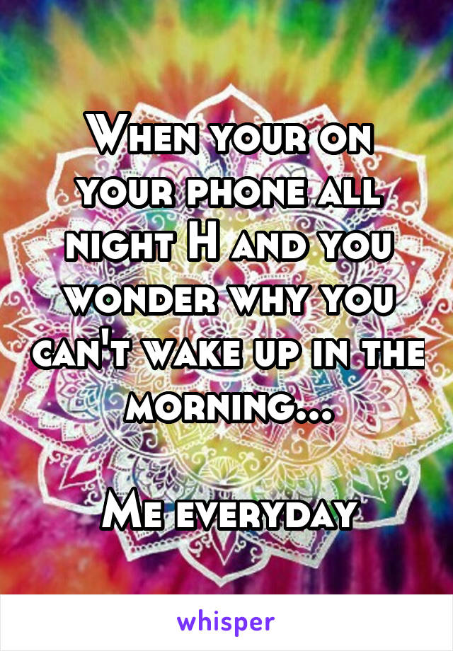 When your on your phone all night H and you wonder why you can't wake up in the morning...  Me everyday