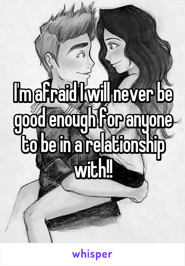 I'm afraid I will never be good enough for anyone to be in a relationship with!!