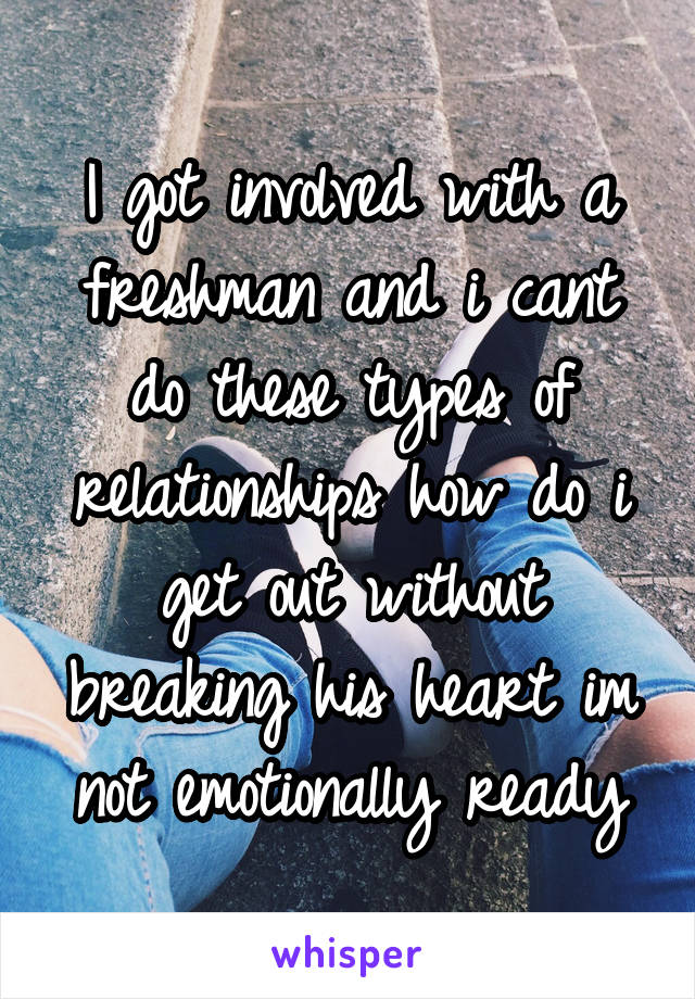 I got involved with a freshman and i cant do these types of relationships how do i get out without breaking his heart im not emotionally ready