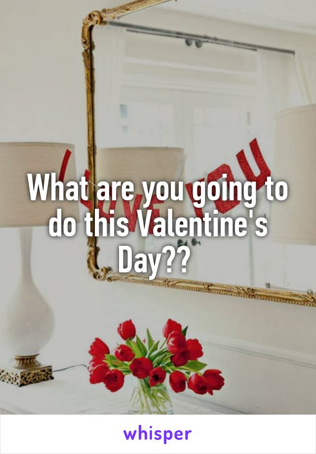 What are you going to do this Valentine's Day??