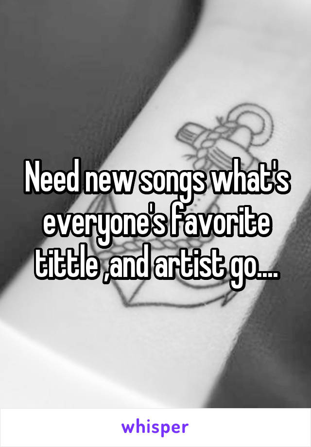 Need new songs what's everyone's favorite tittle ,and artist go....