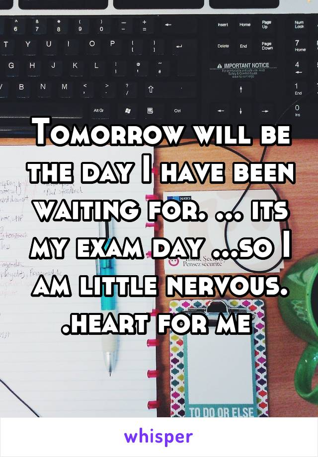Tomorrow will be the day I have been waiting for. ... its my exam day ...so I am little nervous. .heart for me