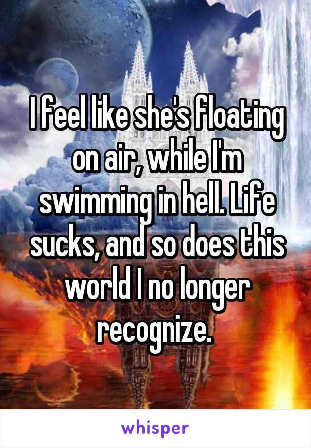 I feel like she's floating on air, while I'm swimming in hell. Life sucks, and so does this world I no longer recognize.