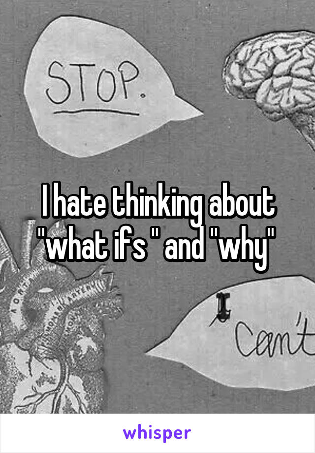 "I hate thinking about ""what ifs "" and ""why"""