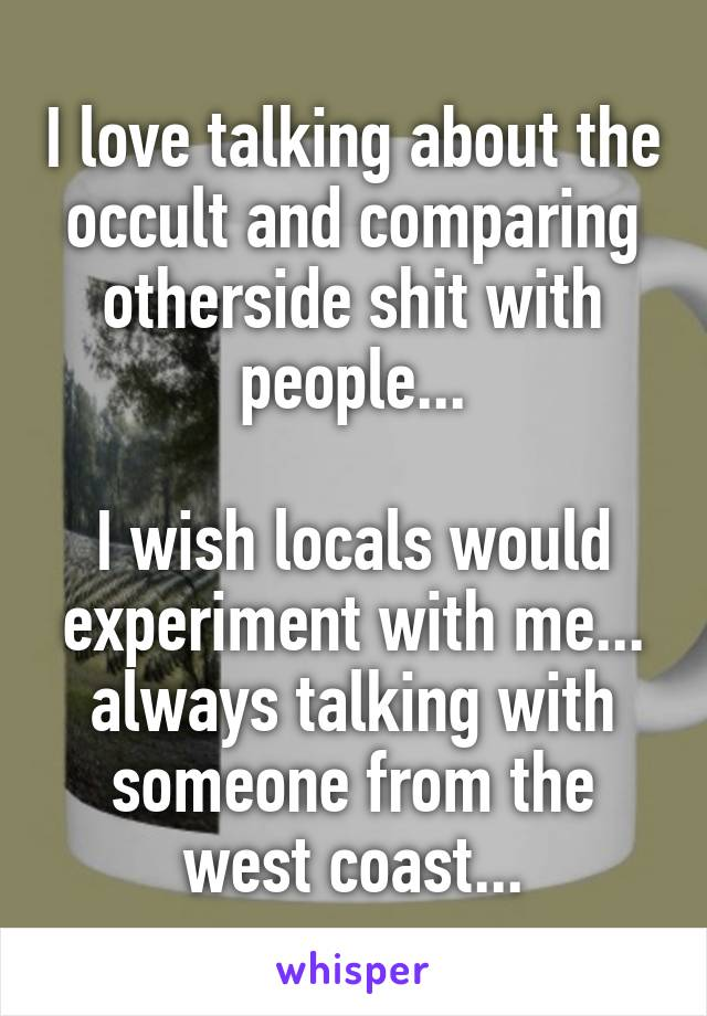 I love talking about the occult and comparing otherside shit with people...  I wish locals would experiment with me... always talking with someone from the west coast...