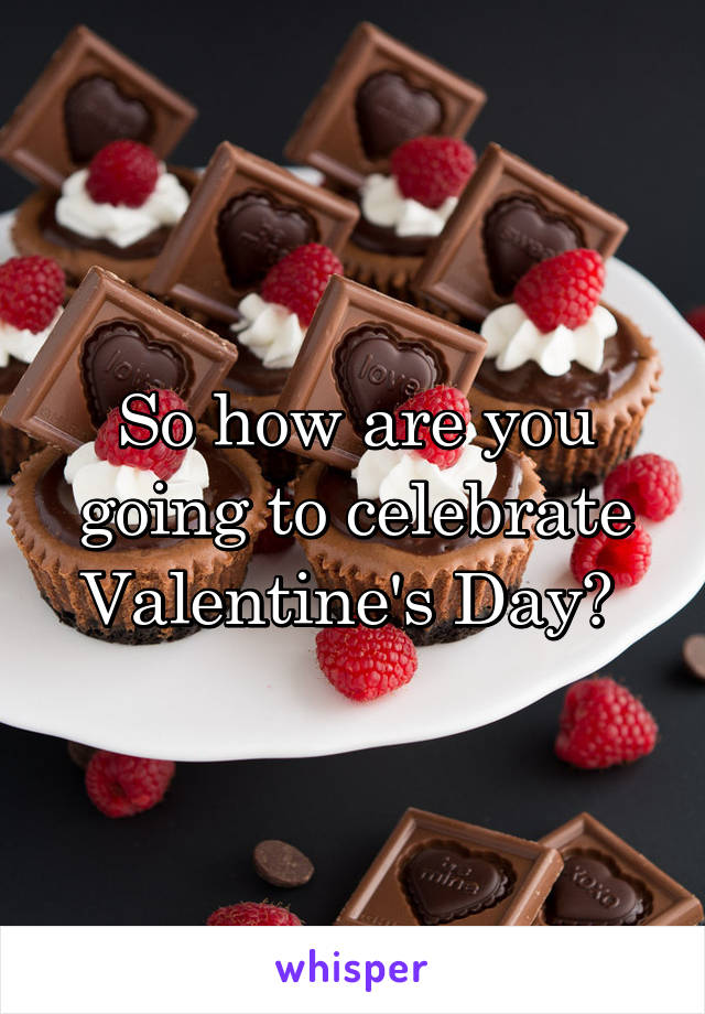 So how are you going to celebrate Valentine's Day?
