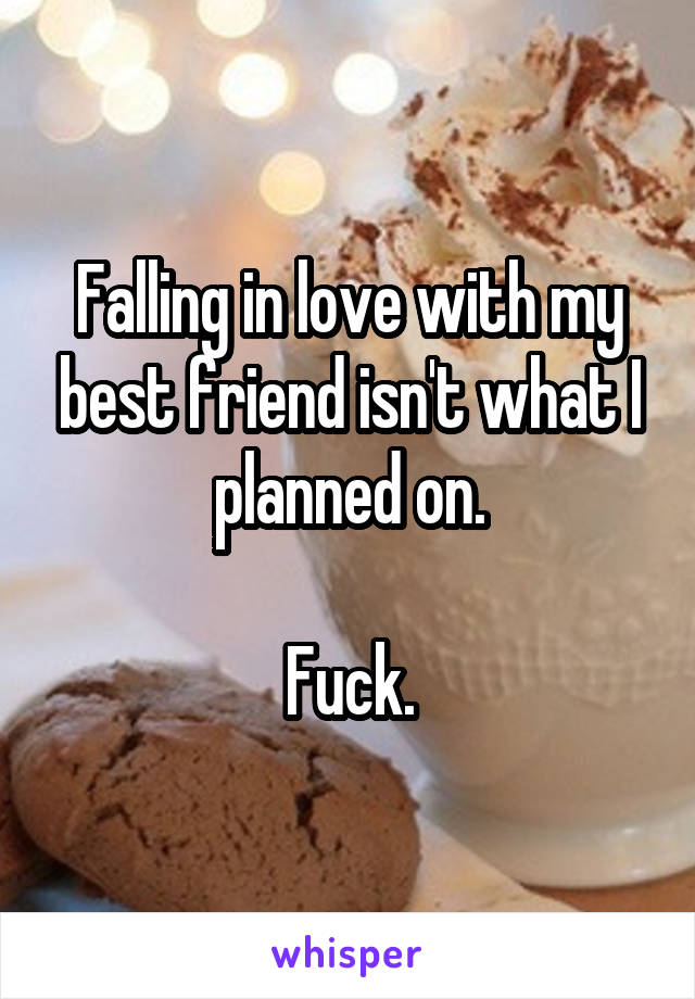 Falling in love with my best friend isn't what I planned on.  Fuck.