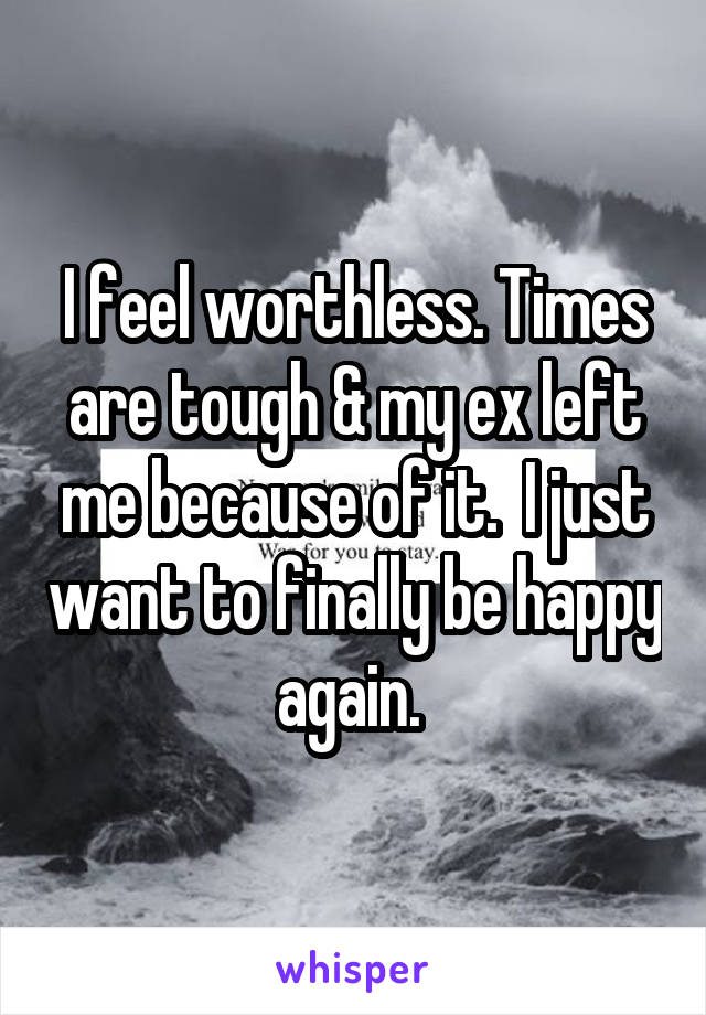 I feel worthless. Times are tough & my ex left me because of it.  I just want to finally be happy again.