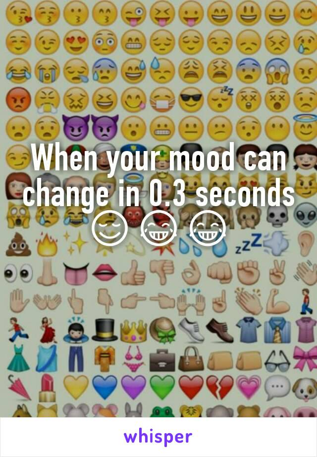 When your mood can change in 0.3 seconds 😌😂😂