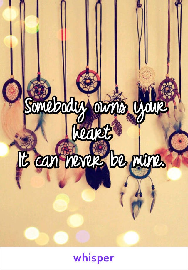 Somebody owns your heart  It can never be mine.