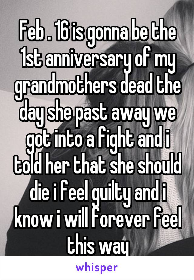Feb . 16 is gonna be the 1st anniversary of my grandmothers dead the day she past away we got into a fight and i told her that she should die i feel guilty and i know i will forever feel this way