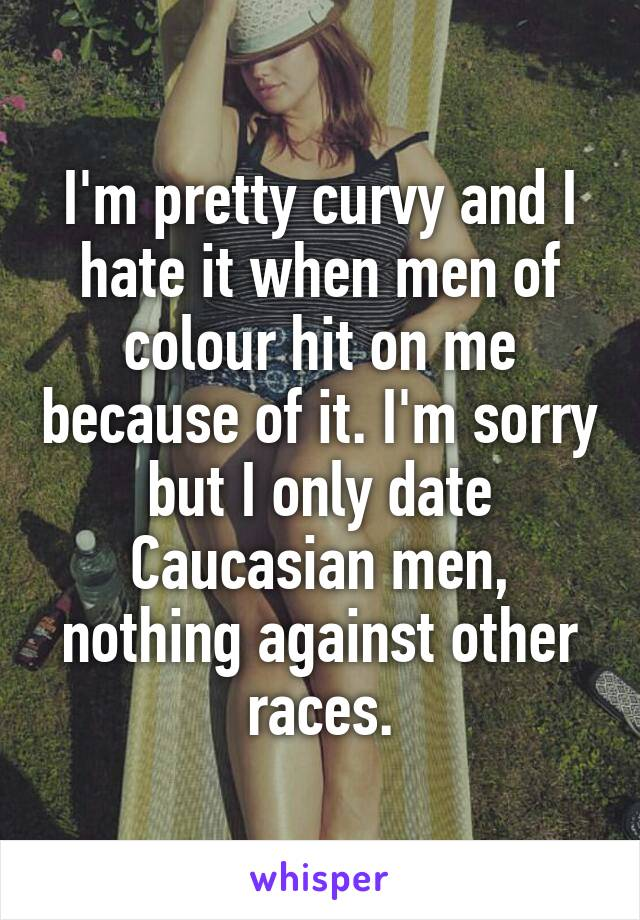 I'm pretty curvy and I hate it when men of colour hit on me because of it. I'm sorry but I only date Caucasian men, nothing against other races.