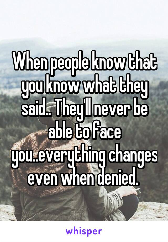 When people know that you know what they said.. They'll never be able to face you..everything changes even when denied.