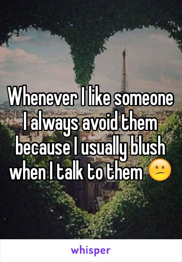 Whenever I like someone I always avoid them because I usually blush when I talk to them 😕