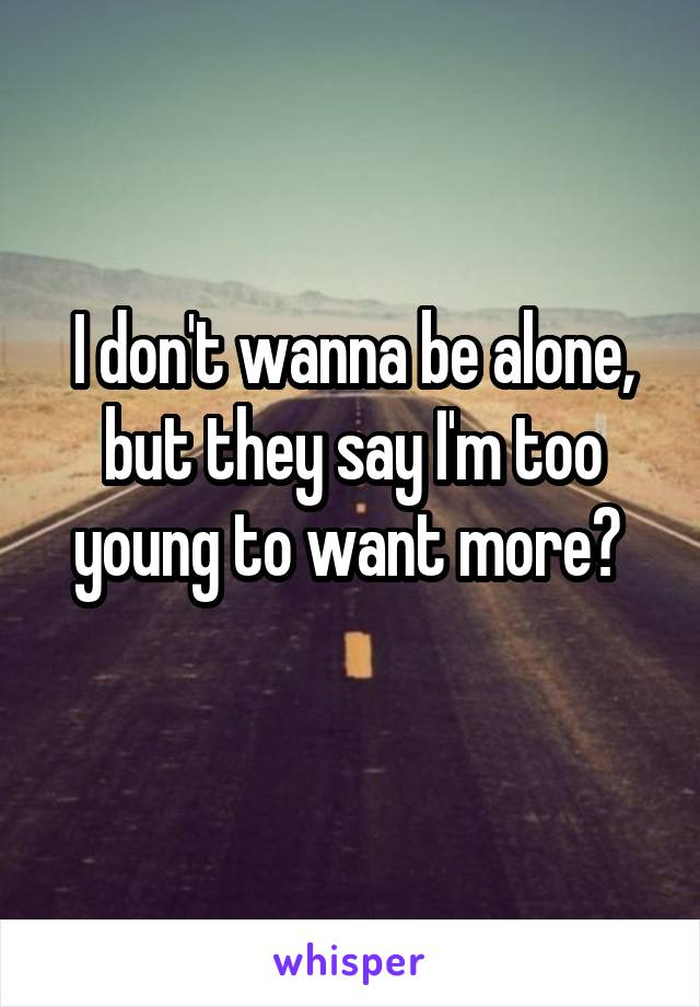 I don't wanna be alone, but they say I'm too young to want more?