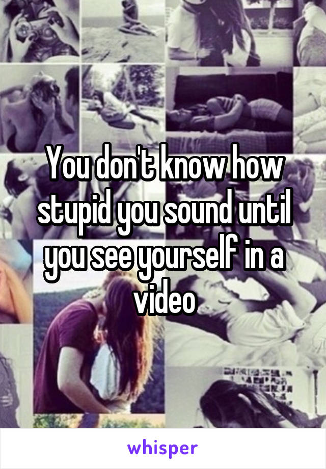 You don't know how stupid you sound until you see yourself in a video
