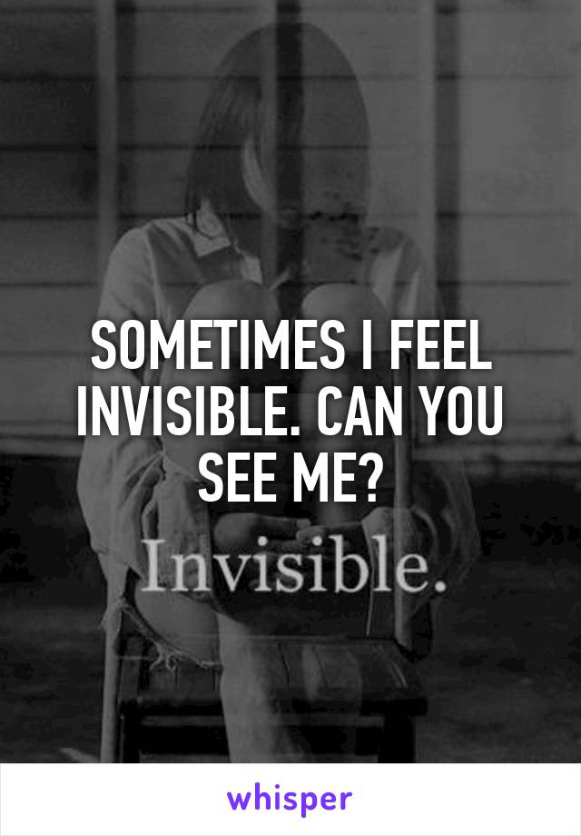 SOMETIMES I FEEL INVISIBLE. CAN YOU SEE ME?