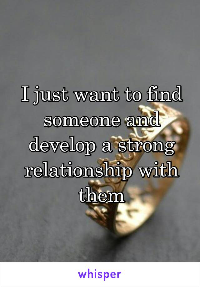 I just want to find someone and develop a strong relationship with them