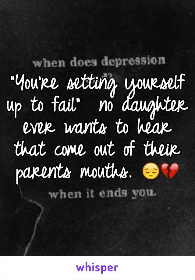 """You're setting yourself up to fail""  no daughter ever wants to hear that come out of their parents mouths. 😔💔"