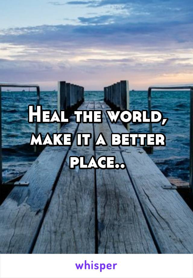 Heal the world, make it a better place..