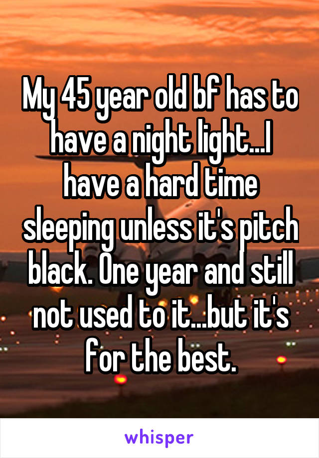 My 45 year old bf has to have a night light...I have a hard time sleeping unless it's pitch black. One year and still not used to it...but it's for the best.