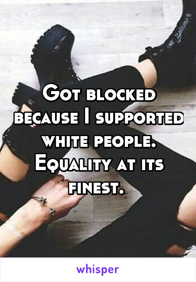 Got blocked because I supported white people. Equality at its finest.