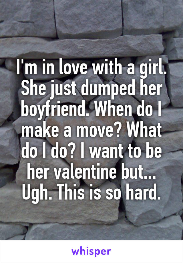 I'm in love with a girl. She just dumped her boyfriend. When do I make a move? What do I do? I want to be her valentine but... Ugh. This is so hard.