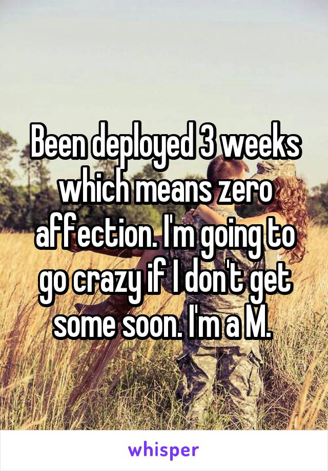 Been deployed 3 weeks which means zero affection. I'm going to go crazy if I don't get some soon. I'm a M.