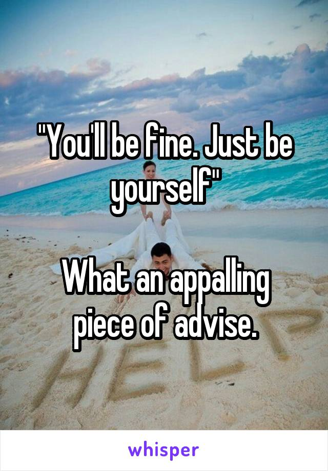 """""""You'll be fine. Just be yourself""""  What an appalling piece of advise."""
