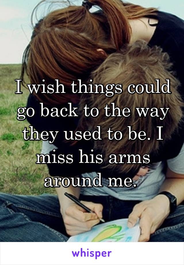I wish things could go back to the way they used to be. I miss his arms around me.