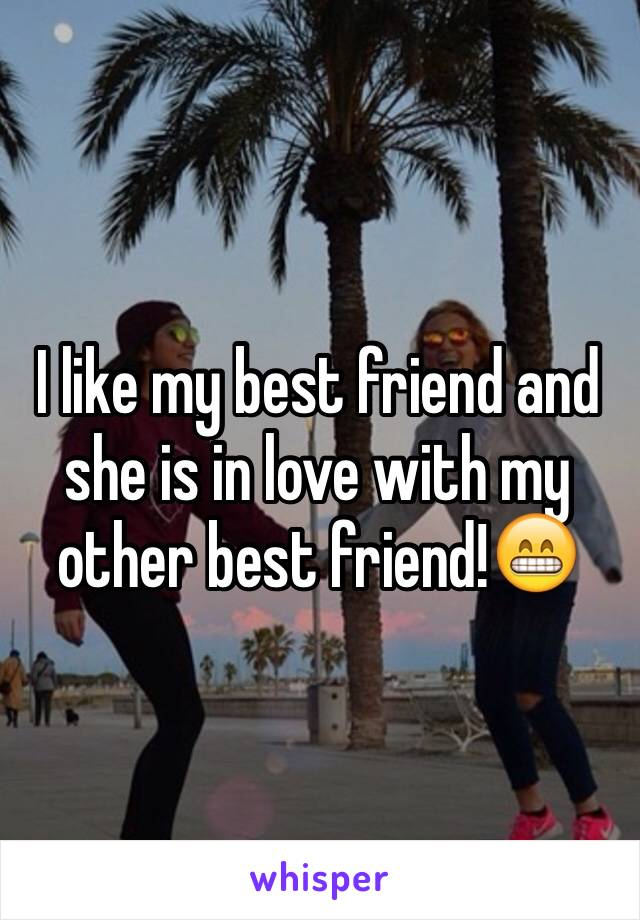 I like my best friend and she is in love with my other best friend!😁