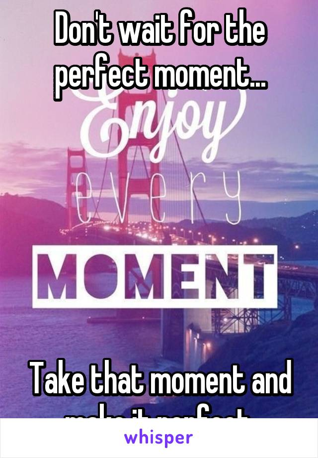 Don't wait for the perfect moment...       Take that moment and make it perfect.