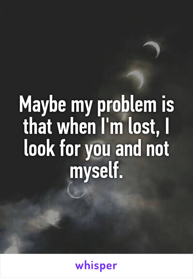 Maybe my problem is that when I'm lost, I look for you and not myself.