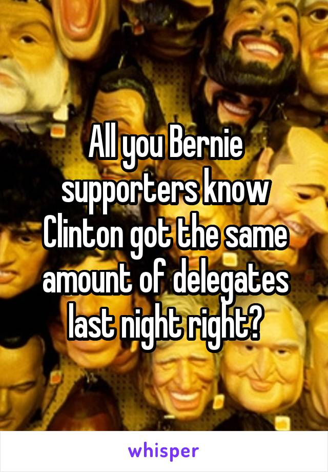 All you Bernie supporters know Clinton got the same amount of delegates last night right?