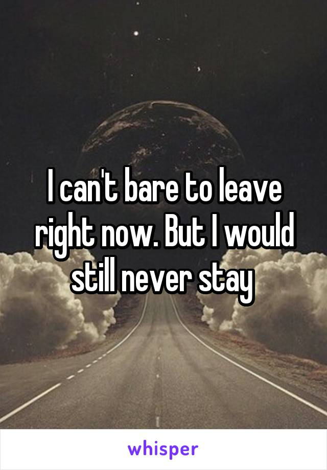 I can't bare to leave right now. But I would still never stay