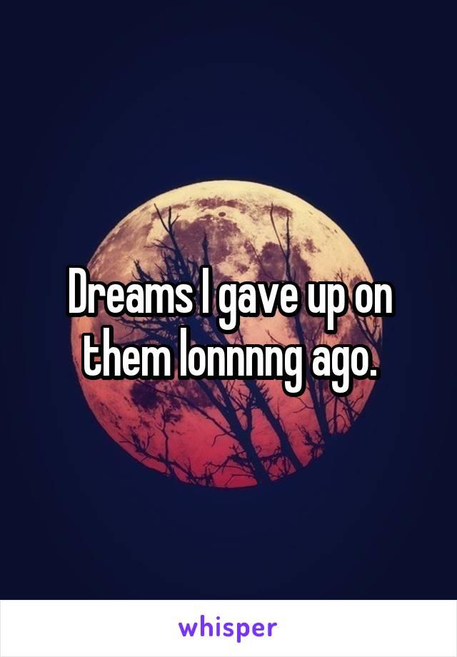 Dreams I gave up on them lonnnng ago.