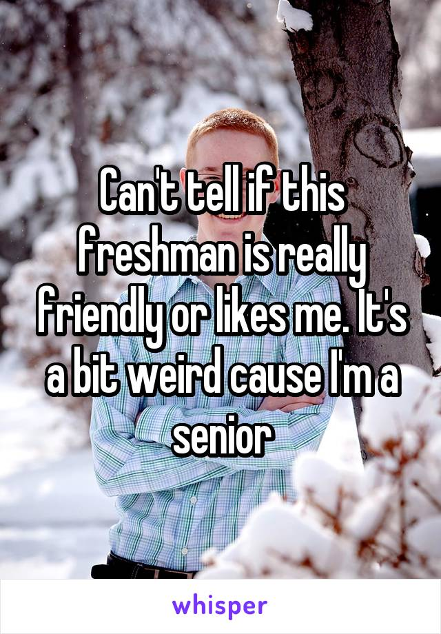 Can't tell if this freshman is really friendly or likes me. It's a bit weird cause I'm a senior