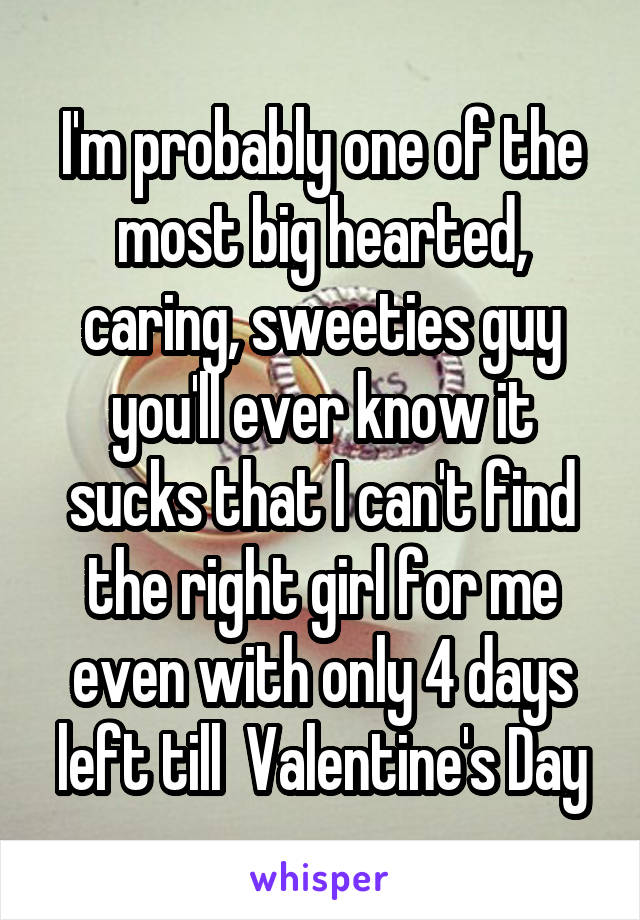 I'm probably one of the most big hearted, caring, sweeties guy you'll ever know it sucks that I can't find the right girl for me even with only 4 days left till  Valentine's Day
