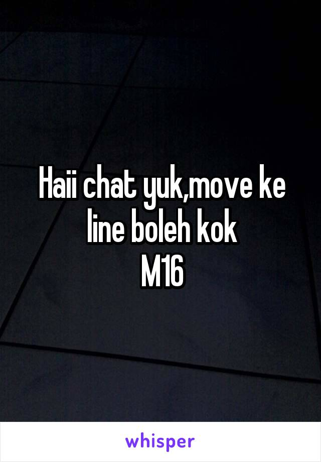 Haii chat yuk,move ke line boleh kok M16