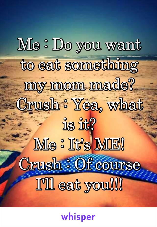 Me : Do you want to eat something my mom made? Crush : Yea, what is it? Me : It's ME! Crush : Of course I'll eat you!!!