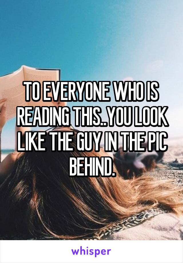 TO EVERYONE WHO IS  READING THIS..YOU LOOK LIKE THE GUY IN THE PIC BEHIND.