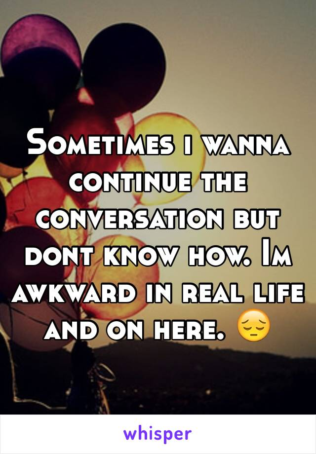 Sometimes i wanna continue the conversation but dont know how. Im awkward in real life and on here. 😔