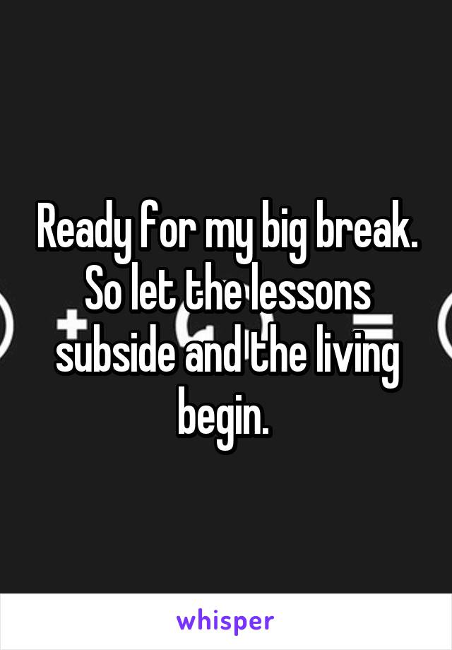 Ready for my big break. So let the lessons subside and the living begin.