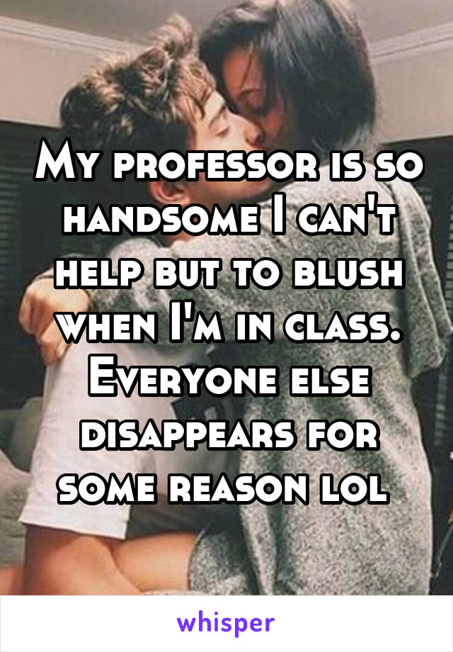 My professor is so handsome I can't help but to blush when I'm in class. Everyone else disappears for some reason lol