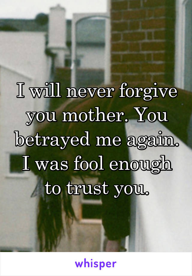 I will never forgive you mother. You betrayed me again. I was fool enough to trust you.
