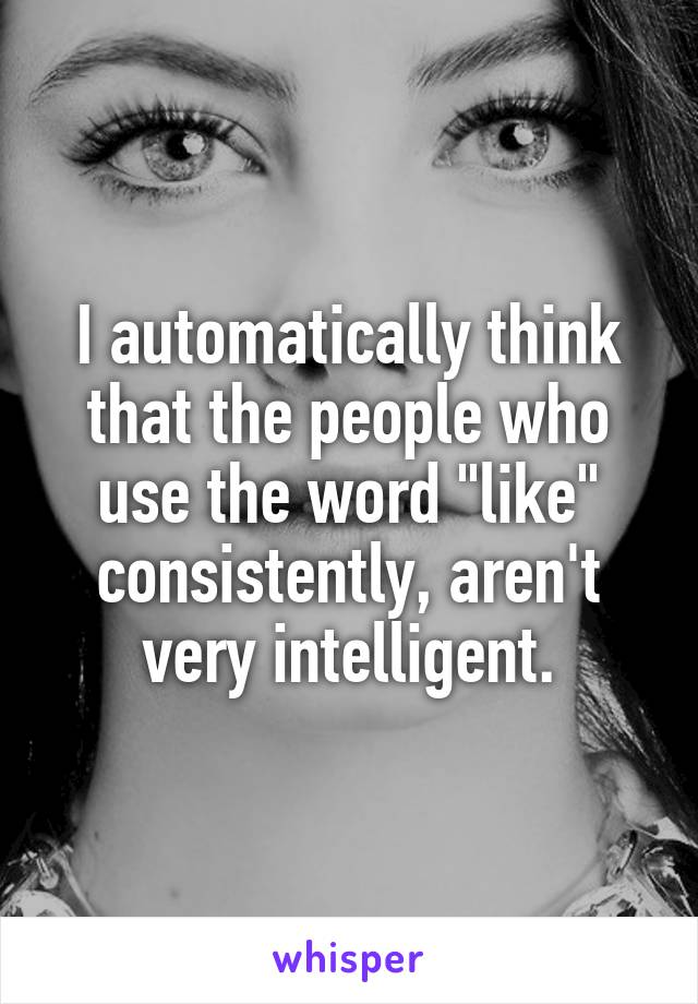 """I automatically think that the people who use the word """"like"""" consistently, aren't very intelligent."""
