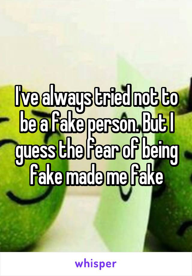 I've always tried not to be a fake person. But I guess the fear of being fake made me fake