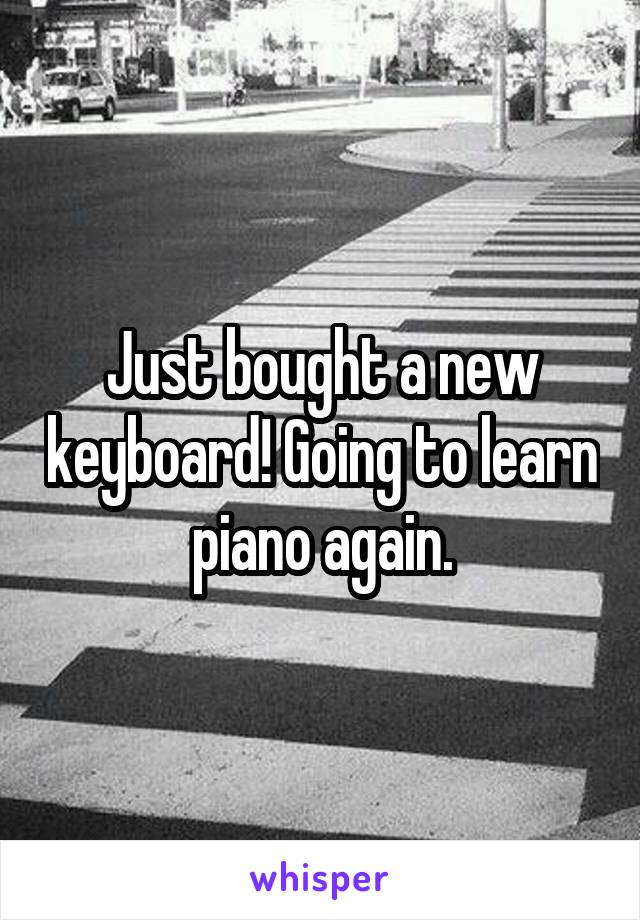 Just bought a new keyboard! Going to learn piano again.
