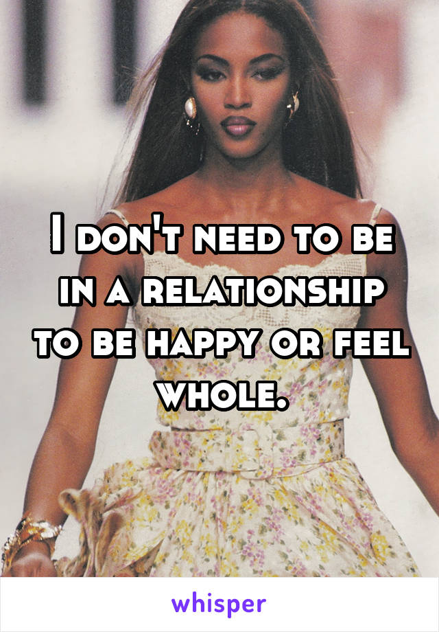 I don't need to be in a relationship to be happy or feel whole.